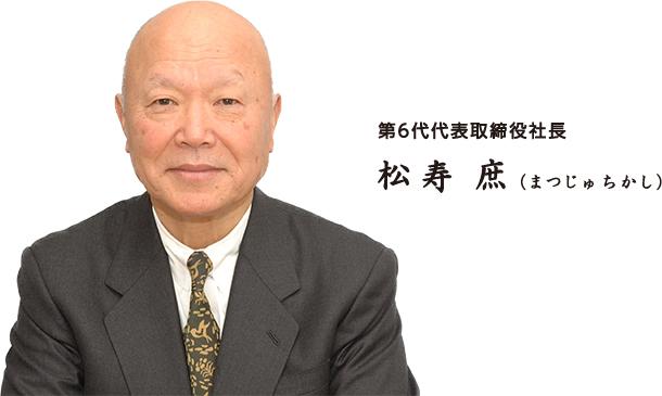 第6代代表取締役社長 松寿庶(まつじゅちかし)